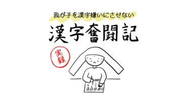 我が子を漢字嫌いにさせない漢字奮闘記