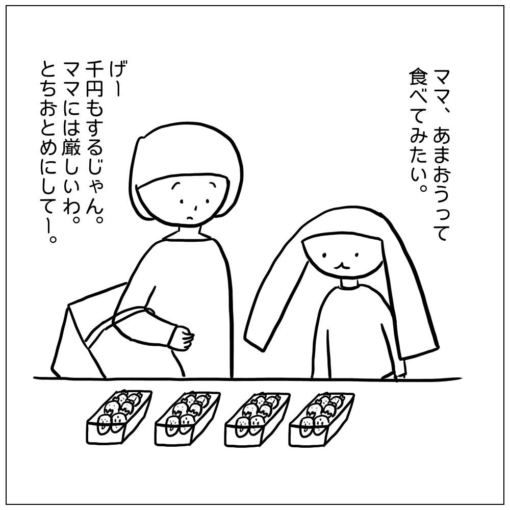 ママ、あまおうって食べてみたい。千円もするから買えないよ。