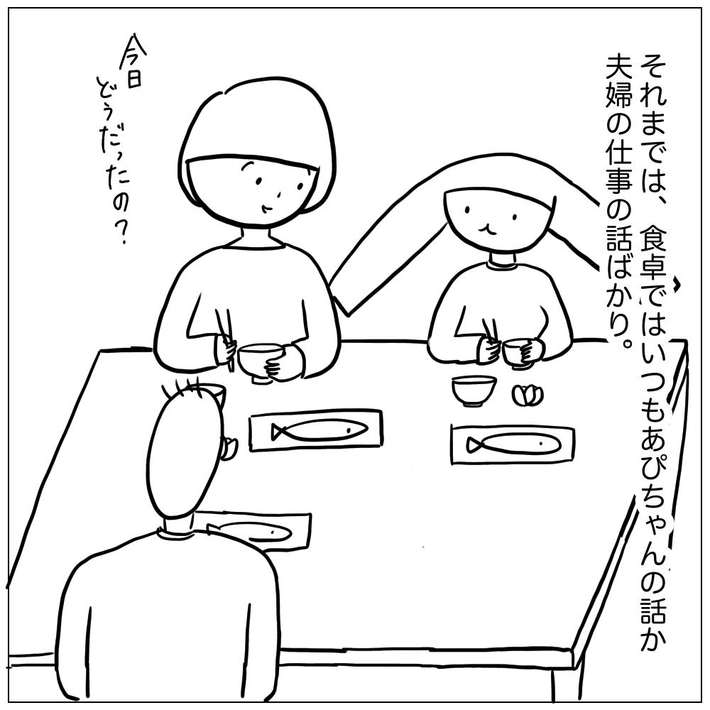 それまでは食卓ではいつもあぴちゃんの話か夫婦の仕事の話だったから