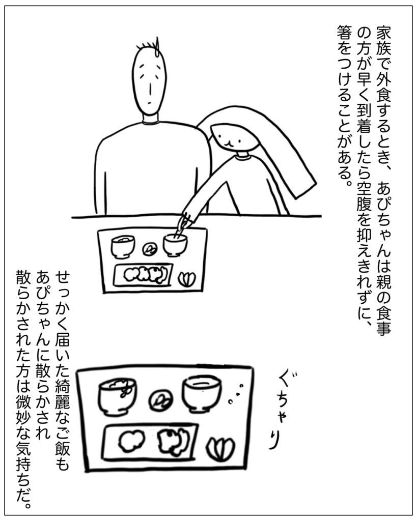 家族で外食するとき、あぴちゃんは親の食事のほうが早く到着したら空腹を抑えきれずに手を付けることがある。