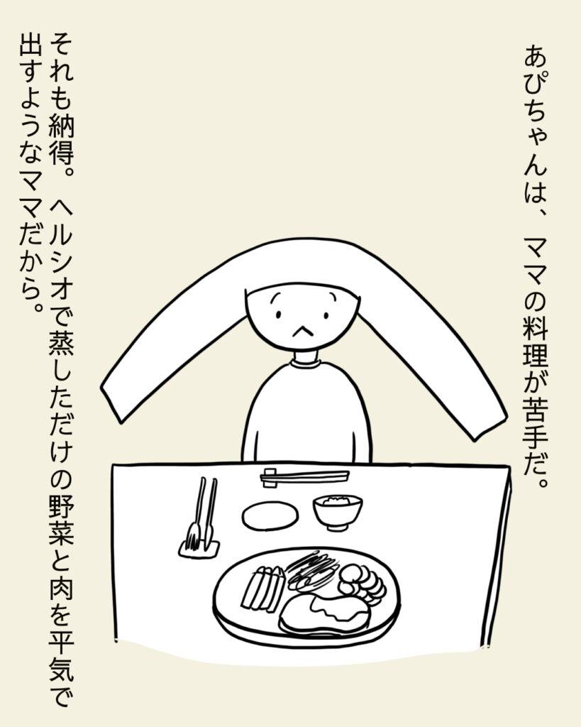 あぴちゃんはママの料理が苦手である。ヘルシオで蒸しただけの野菜や肉を出すママだからそれも納得。