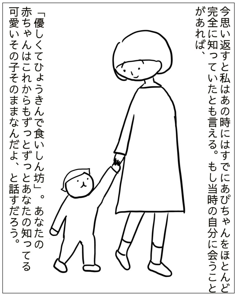 今思い返すとわたしは、あの時にはすでにあぴちゃんをほとんど完全に知っていたといえる。もし当時の自分に会うことがあれば、優しくてひょうきんで食いしん坊な赤ちゃんはずっと変わらない、そのまま大きくなるよと教えてあげたい。